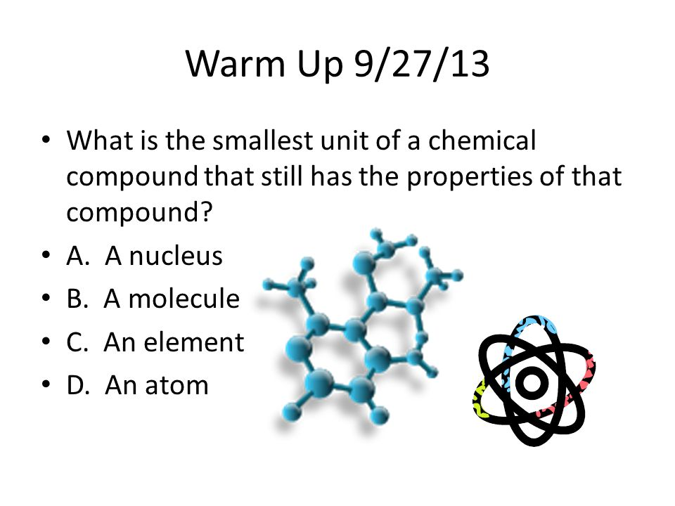 Warm Up 9/27/13 What is the smallest unit of a chemical compound that still has the properties of that compound? A. A nucleus B. A molecule C. An elem