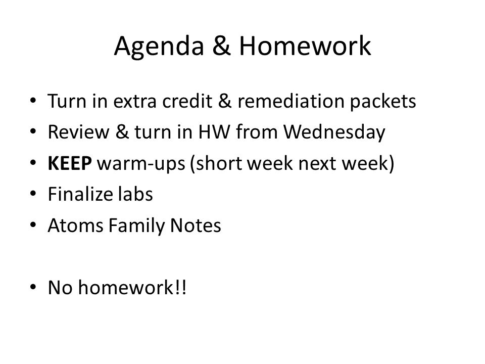 Agenda & Homework Turn in extra credit & remediation packets Review & turn in HW from Wednesday KEEP warm-ups (short week next week) Finalize labs Ato
