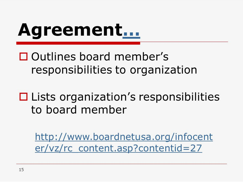 15 Agreement……  Outlines board member's responsibilities to organization  Lists organization's responsibilities to board member http://www.boardnetusa.org/infocent er/vz/rc_content.asp?contentid=27