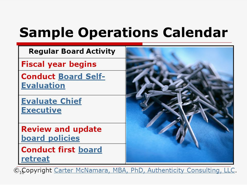 16 Sample Operations Calendar  NOTE: Timing of activities relative to the fiscal year  http://www.managementhelp.org/ boards/brdclndr.htm © Copyright Carter McNamara, MBA, PhD, Authenticity Consulting, LLC.Carter McNamara, MBA, PhD, Authenticity Consulting, LLC Regular Board ActivityApproximate Date Fiscal year begins January Conduct Board Self- EvaluationBoard Self- Evaluation March-April (do shortly before evaluating chief executive) Evaluate Chief Executive April-May (do shortly after completion of last fiscal year) Review and update board policies board policies April-June (do concurrent to board and chief evaluations) Conduct first board retreatboard retreat April
