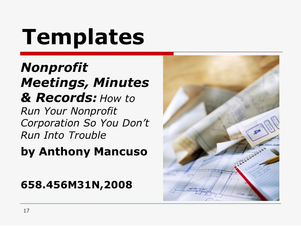 17 Templates  Meetings Meetings  Minutes  Records Nonprofit Meetings, Minutes & Records : How to Run Your Nonprofit Corporation So You Don't Run Into Trouble by Anthony Mancuso 658.456M31N,2008