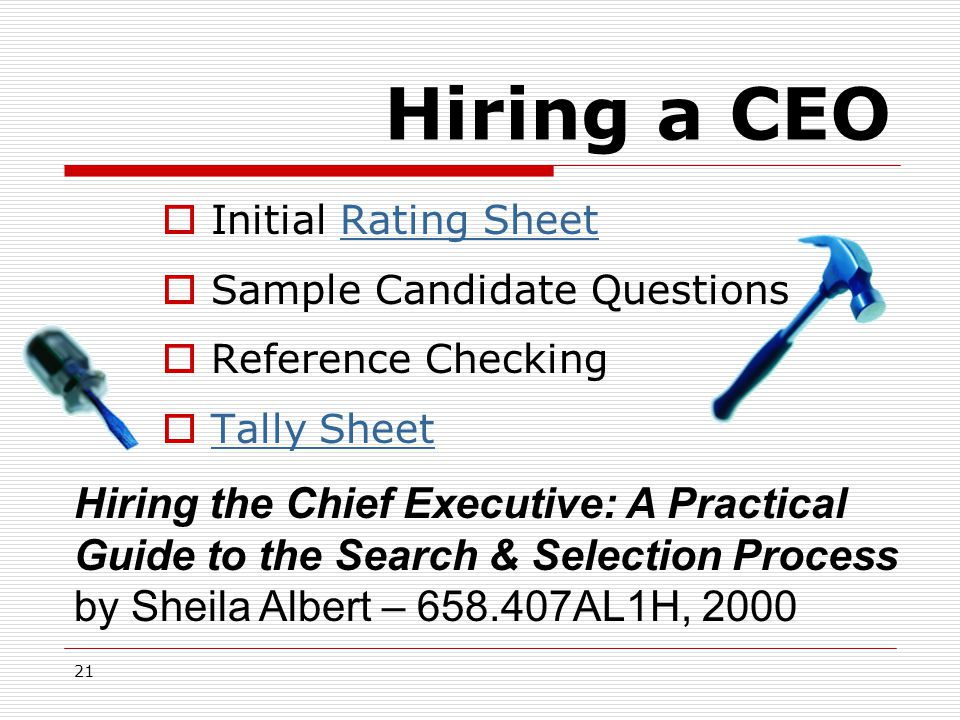 21 Hiring a CEO Hiring the Chief Executive: A Practical Guide to the Search & Selection Process by Sheila Albert – 658.407AL1H, 2000  Initial Rating SheetRating Sheet  Sample Candidate Questions  Reference Checking  Tally Sheet Tally Sheet