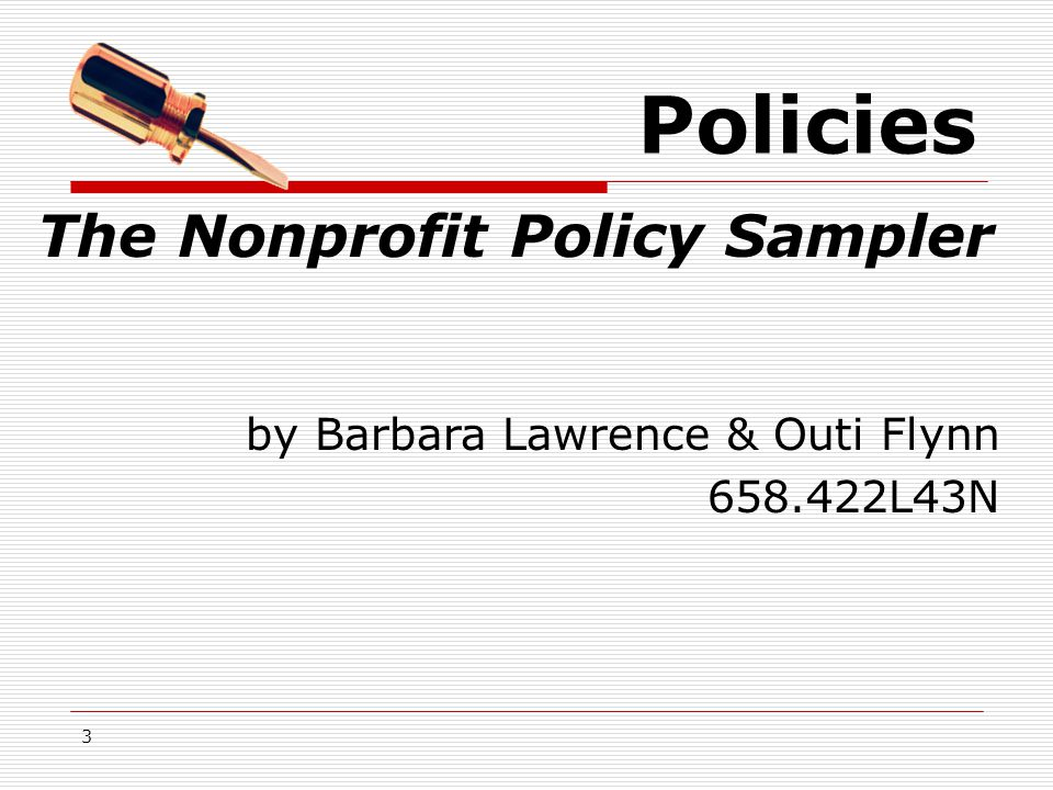3 Policies  Ethics & Accountability Conflict of Interest Statement Code of Ethics  Board & Board Members Agreements Job Descriptions  Finance and Investments The Nonprofit Policy Sampler by Barbara Lawrence & Outi Flynn 658.422L43N