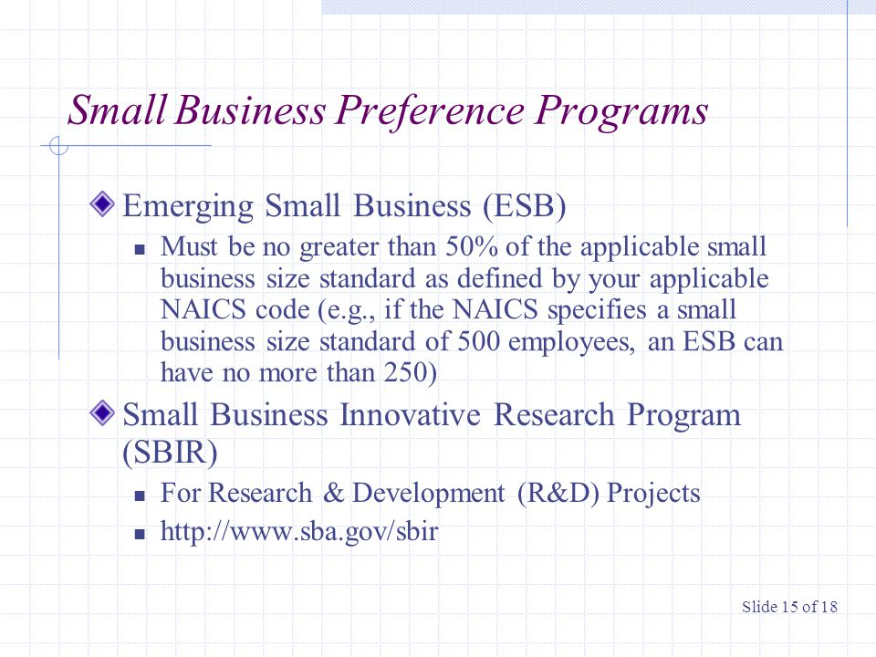 Small Business Preference Programs Emerging Small Business (ESB) Must be no greater than 50% of the applicable small business size standard as defined by your applicable NAICS code (e.g., if the NAICS specifies a small business size standard of 500 employees, an ESB can have no more than 250) Small Business Innovative Research Program (SBIR) For Research & Development (R&D) Projects http://www.sba.gov/sbir Slide 15 of 18