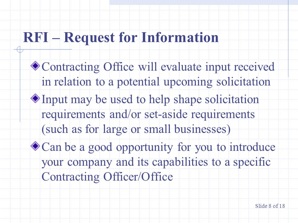 RFI – Request for Information Contracting Office will evaluate input received in relation to a potential upcoming solicitation Input may be used to help shape solicitation requirements and/or set-aside requirements (such as for large or small businesses) Can be a good opportunity for you to introduce your company and its capabilities to a specific Contracting Officer/Office Slide 8 of 18