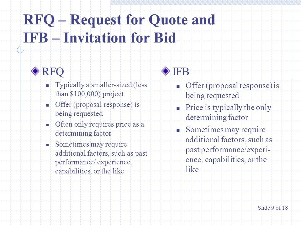 RFQ – Request for Quote and IFB – Invitation for Bid RFQ Typically a smaller-sized (less than $100,000) project Offer (proposal response) is being requested Often only requires price as a determining factor Sometimes may require additional factors, such as past performance/ experience, capabilities, or the like IFB Offer (proposal response) is being requested Price is typically the only determining factor Sometimes may require additional factors, such as past performance/experi- ence, capabilities, or the like Slide 9 of 18