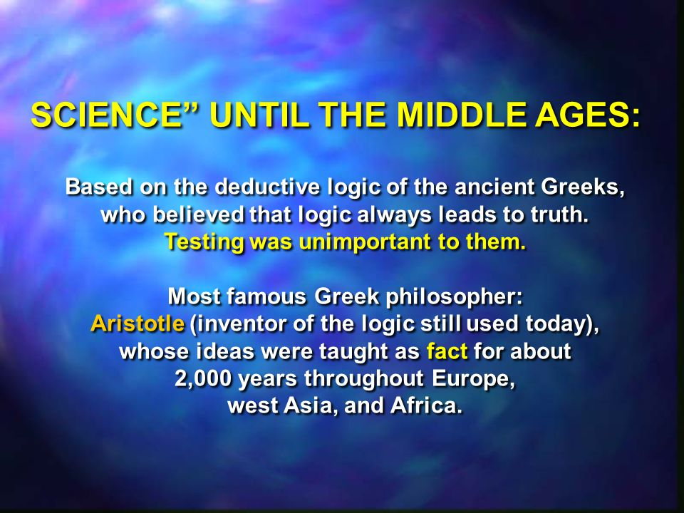 Based on the deductive logic of the ancient Greeks, who believed that logic always leads to truth. Testing was unimportant to them. Most famous Greek
