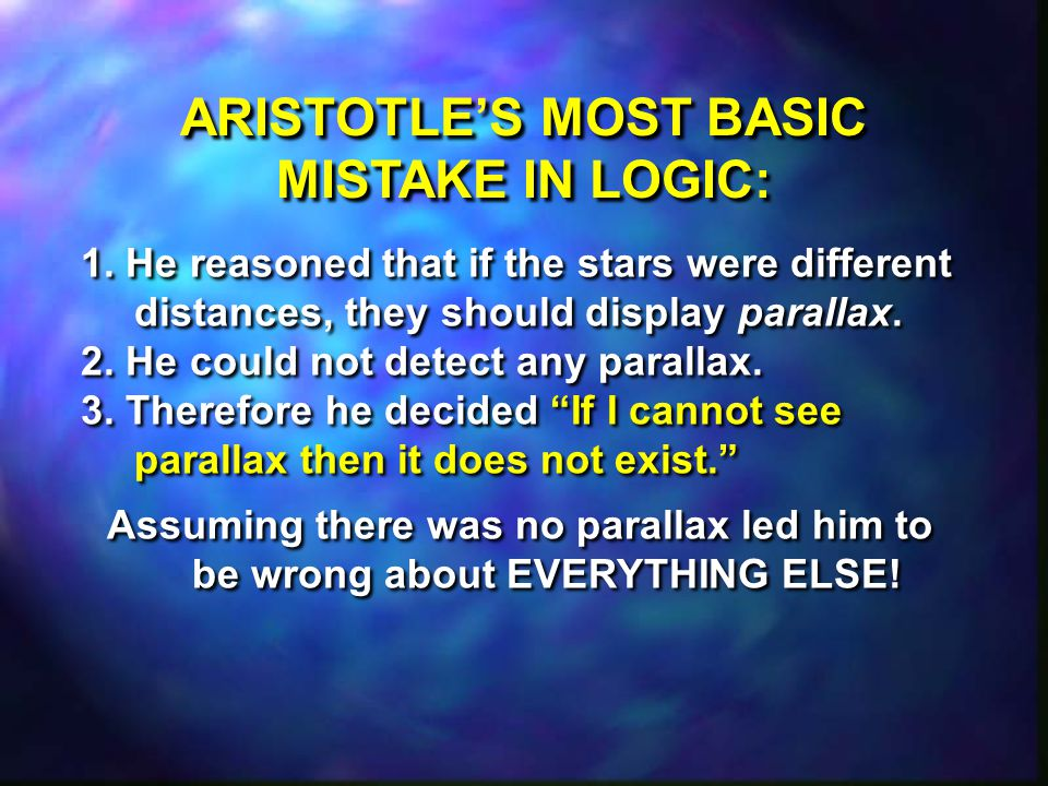 ARISTOTLE'S MOST BASIC MISTAKE IN LOGIC: 1. He reasoned that if the stars were different distances, they should display parallax. 2. He could not dete