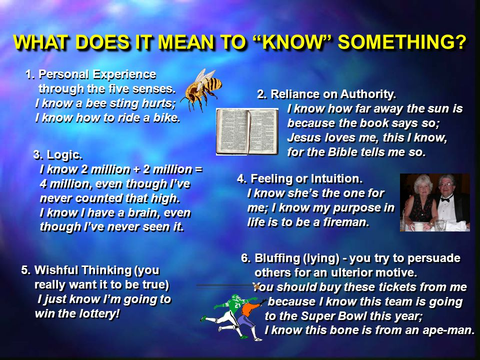 1. Personal Experience through the five senses. I know a bee sting hurts; I know how to ride a bike. 1. Personal Experience through the five senses. I