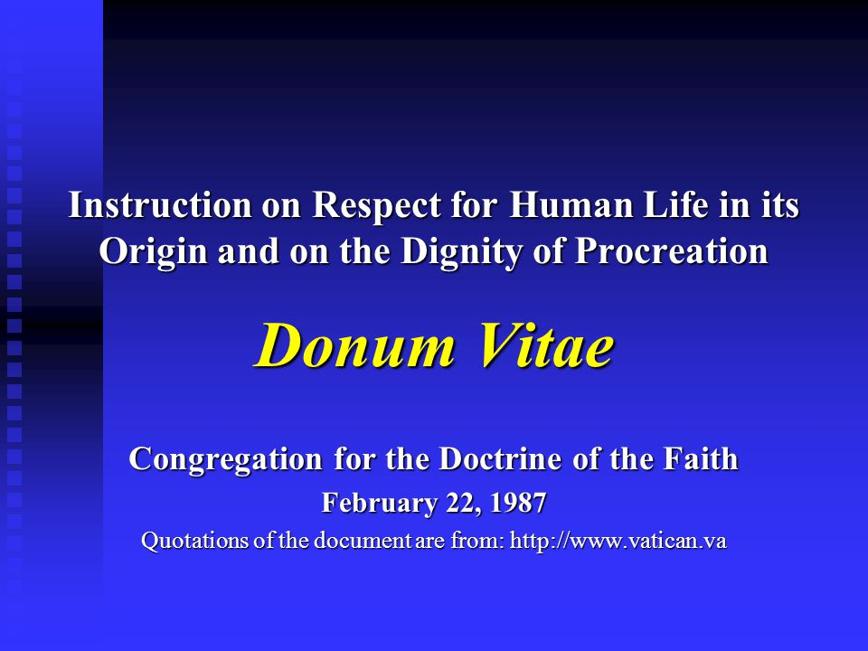 Instruction on Respect for Human Life in its Origin and on the Dignity of Procreation Donum Vitae Congregation for the Doctrine of the Faith February 22, 1987 Quotations of the document are from: http://www.vatican.va