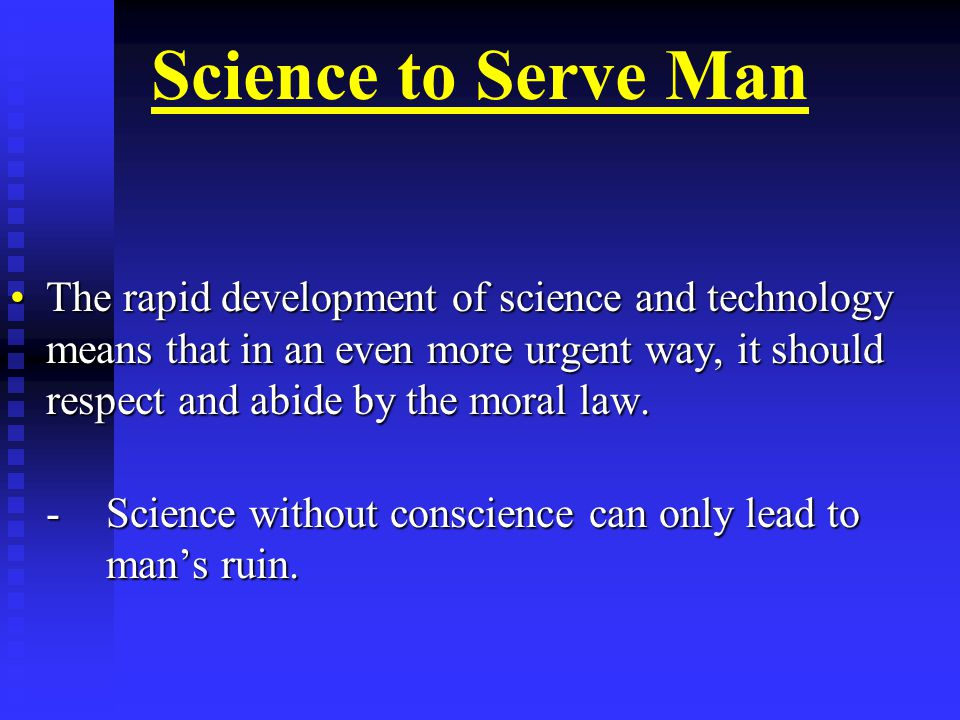 Science to Serve Man The rapid development of science and technology means that in an even more urgent way, it should respect and abide by the moral law.The rapid development of science and technology means that in an even more urgent way, it should respect and abide by the moral law.