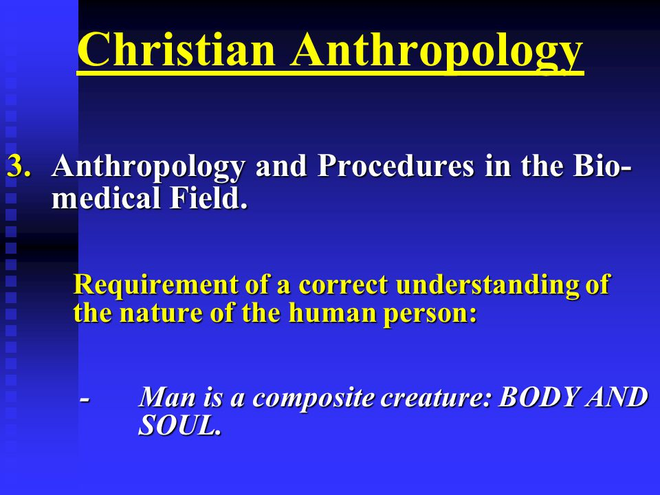 Christian Anthropology 3.Anthropology and Procedures in the Bio- medical Field.
