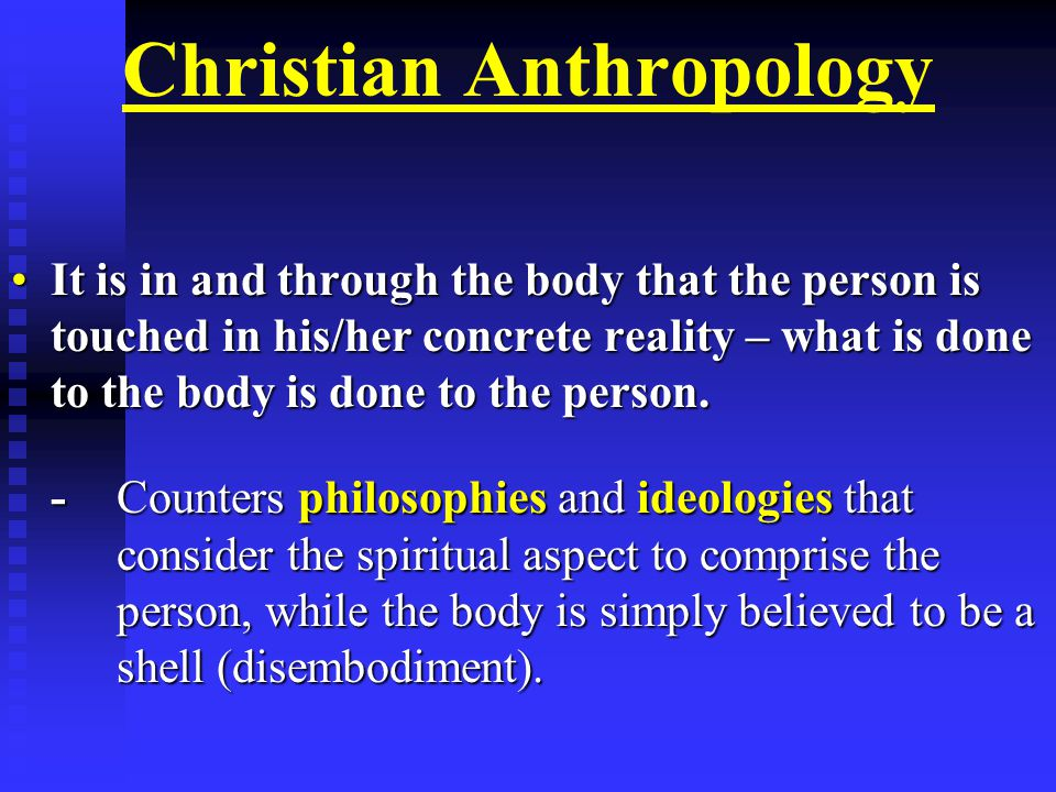 Christian Anthropology It is in and through the body that the person is touched in his/her concrete reality – what is done to the body is done to the person.It is in and through the body that the person is touched in his/her concrete reality – what is done to the body is done to the person.