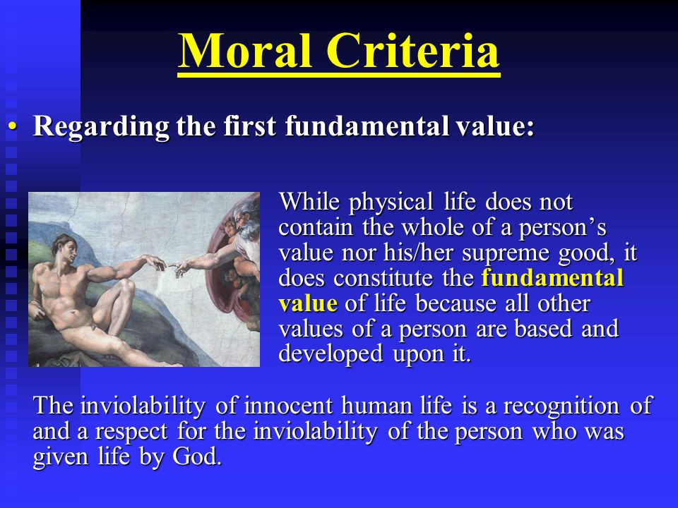 Moral Criteria Regarding the first fundamental value:Regarding the first fundamental value: While physical life does not contain the whole of a person's value nor his/her supreme good, it does constitute the fundamental value of life because all other values of a person are based and developed upon it.