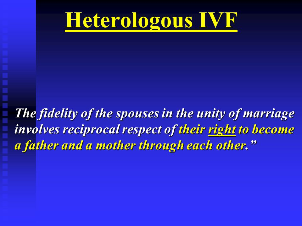 Heterologous IVF The fidelity of the spouses in the unity of marriage involves reciprocal respect of their right to become a father and a mother through each other.