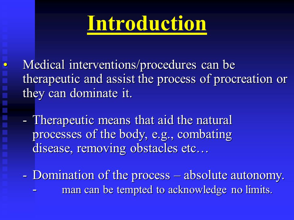 Introduction Medical interventions/procedures can be therapeutic and assist the process of procreation or they can dominate it.Medical interventions/procedures can be therapeutic and assist the process of procreation or they can dominate it.