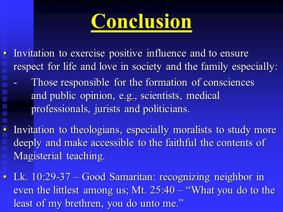 Conclusion Invitation to exercise positive influence and to ensure respect for life and love in society and the family especially:Invitation to exercise positive influence and to ensure respect for life and love in society and the family especially: -Those responsible for the formation of consciences and public opinion, e.g., scientists, medical professionals, jurists and politicians.