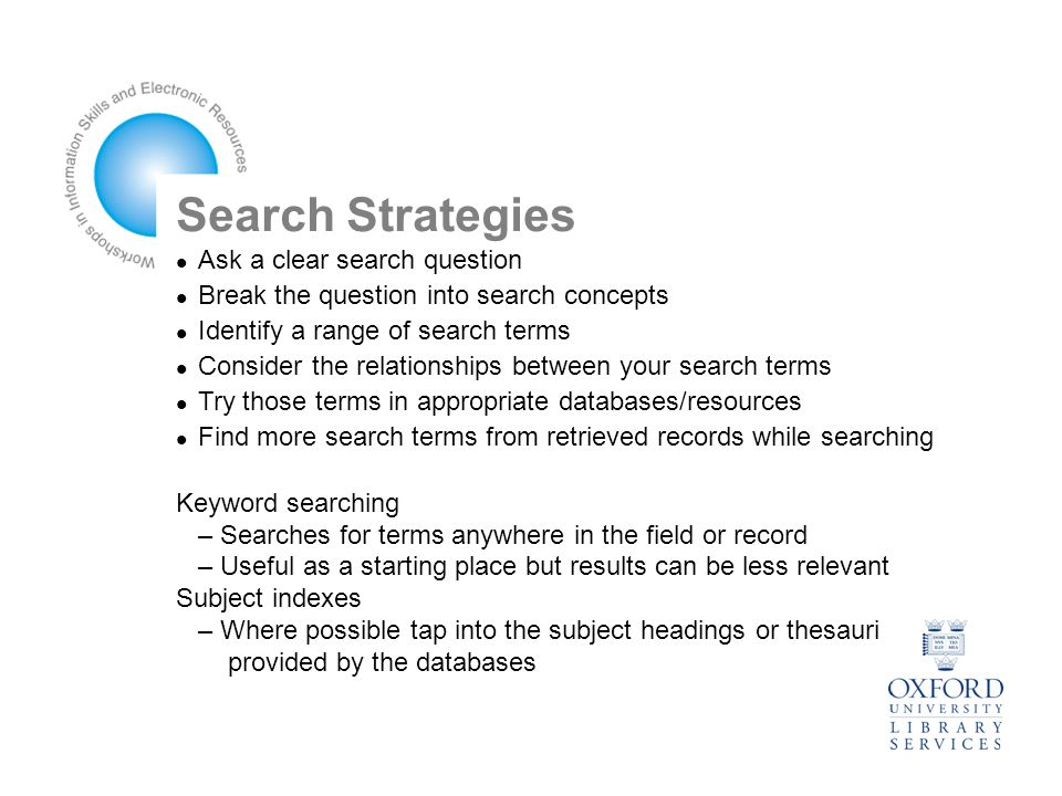 Search Strategies Ask a clear search question Break the question into search concepts Identify a range of search terms Consider the relationships between your search terms Try those terms in appropriate databases/resources Find more search terms from retrieved records while searching Keyword searching – Searches for terms anywhere in the field or record – Useful as a starting place but results can be less relevant Subject indexes – Where possible tap into the subject headings or thesauri provided by the databases