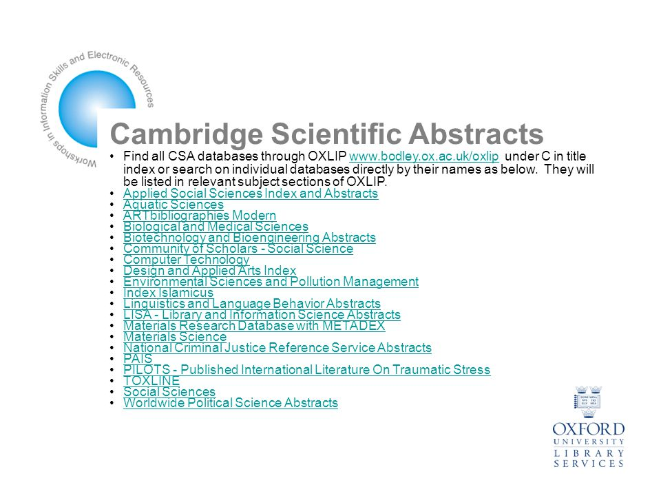 Cambridge Scientific Abstracts Find all CSA databases through OXLIP www.bodley.ox.ac.uk/oxlip under C in title index or search on individual databases directly by their names as below.