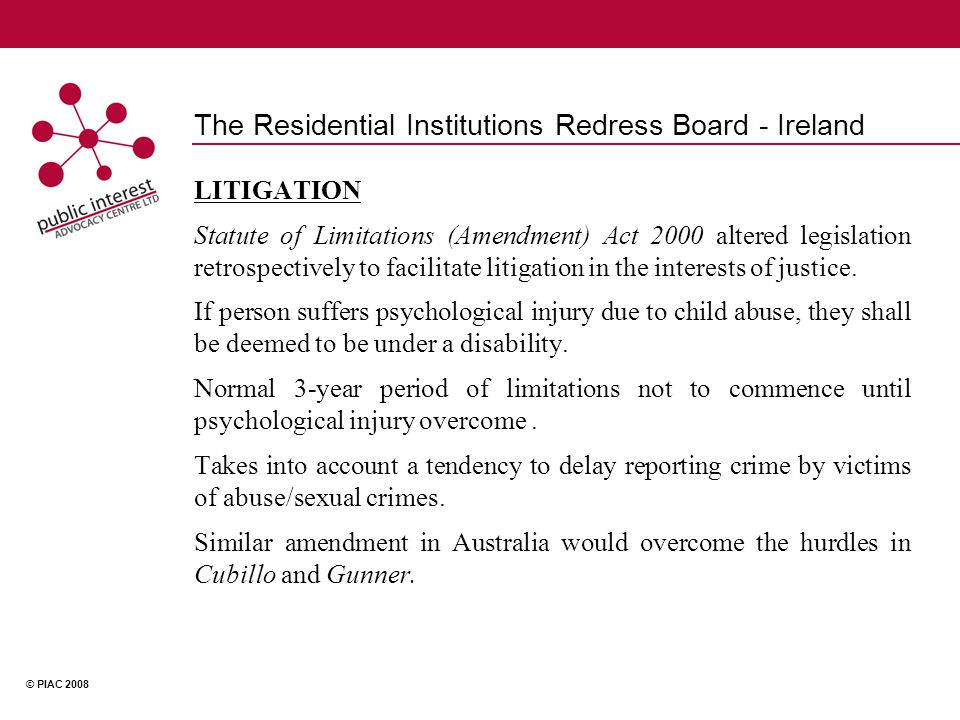 © PIAC 2008 The Residential Institutions Redress Board - Ireland LITIGATION Statute of Limitations (Amendment) Act 2000 altered legislation retrospectively to facilitate litigation in the interests of justice.