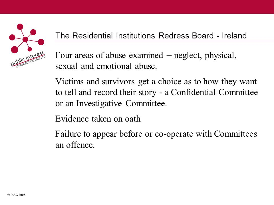 © PIAC 2008 The Residential Institutions Redress Board - Ireland Four areas of abuse examined – neglect, physical, sexual and emotional abuse.