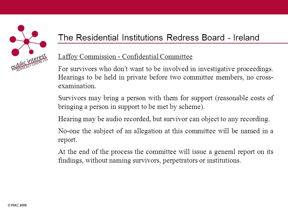 © PIAC 2008 The Residential Institutions Redress Board - Ireland Laffoy Commission - Confidential Committee For survivors who don ' t want to be involved in investigative proceedings.