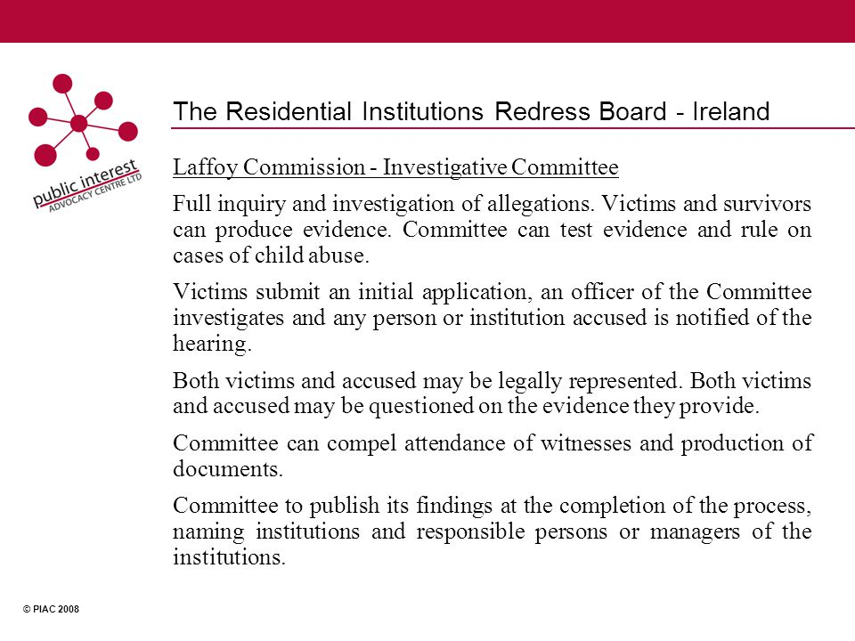 © PIAC 2008 The Residential Institutions Redress Board - Ireland Laffoy Commission - Investigative Committee Full inquiry and investigation of allegations.