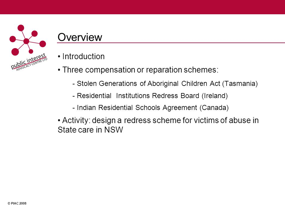 © PIAC 2008 Overview Introduction Three compensation or reparation schemes: - Stolen Generations of Aboriginal Children Act (Tasmania) - Residential Institutions Redress Board (Ireland) - Indian Residential Schools Agreement (Canada) Activity: design a redress scheme for victims of abuse in State care in NSW