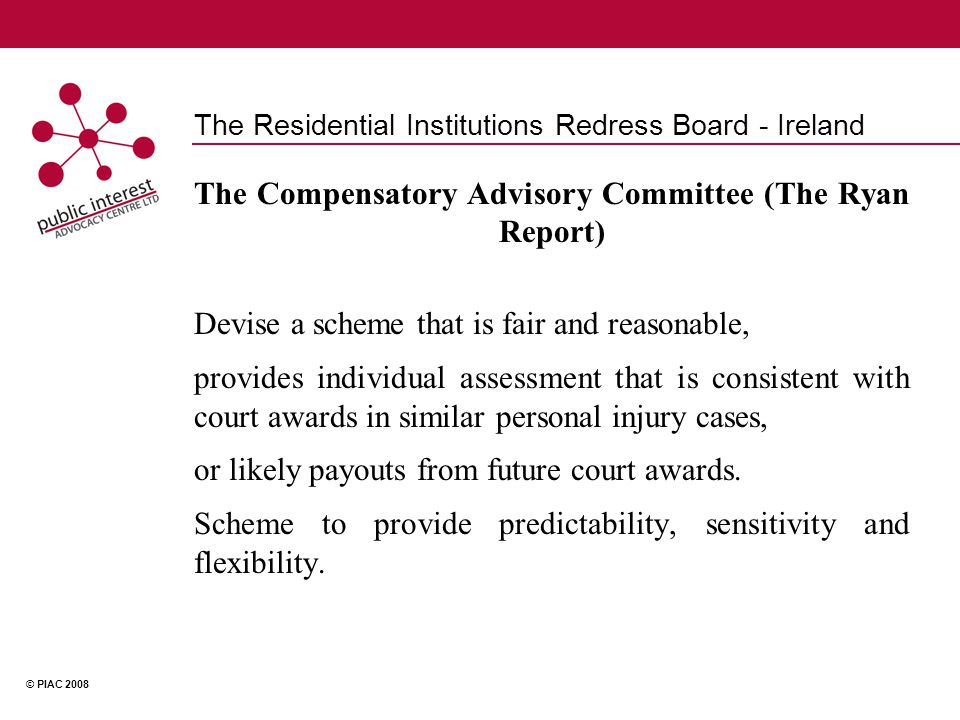 © PIAC 2008 The Residential Institutions Redress Board - Ireland The Compensatory Advisory Committee (The Ryan Report) Devise a scheme that is fair and reasonable, provides individual assessment that is consistent with court awards in similar personal injury cases, or likely payouts from future court awards.