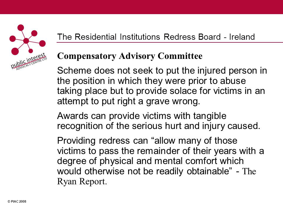 © PIAC 2008 The Residential Institutions Redress Board - Ireland Compensatory Advisory Committee Scheme does not seek to put the injured person in the position in which they were prior to abuse taking place but to provide solace for victims in an attempt to put right a grave wrong.