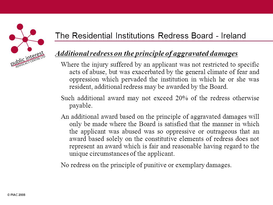 © PIAC 2008 The Residential Institutions Redress Board - Ireland Additional redress on the principle of aggravated damages Where the injury suffered by an applicant was not restricted to specific acts of abuse, but was exacerbated by the general climate of fear and oppression which pervaded the institution in which he or she was resident, additional redress may be awarded by the Board.