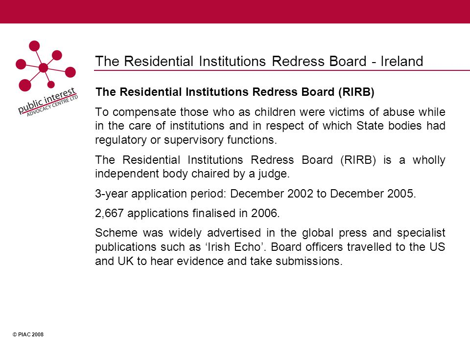 © PIAC 2008 The Residential Institutions Redress Board - Ireland The Residential Institutions Redress Board (RIRB) To compensate those who as children were victims of abuse while in the care of institutions and in respect of which State bodies had regulatory or supervisory functions.