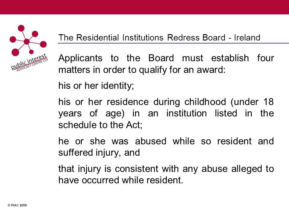 © PIAC 2008 The Residential Institutions Redress Board - Ireland Applicants to the Board must establish four matters in order to qualify for an award: his or her identity; his or her residence during childhood (under 18 years of age) in an institution listed in the schedule to the Act; he or she was abused while so resident and suffered injury, and that injury is consistent with any abuse alleged to have occurred while resident.