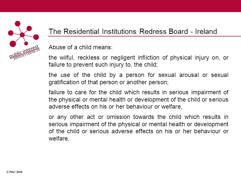 © PIAC 2008 The Residential Institutions Redress Board - Ireland Abuse of a child means: the wilful, reckless or negligent infliction of physical injury on, or failure to prevent such injury to, the child; the use of the child by a person for sexual arousal or sexual gratification of that person or another person; failure to care for the child which results in serious impairment of the physical or mental health or development of the child or serious adverse effects on his or her behaviour or welfare, or any other act or omission towards the child which results in serious impairment of the physical or mental health or development of the child or serious adverse effects on his or her behaviour or welfare.