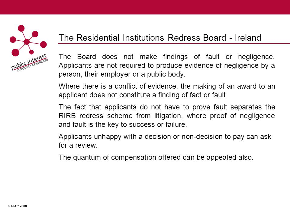 © PIAC 2008 The Residential Institutions Redress Board - Ireland The Board does not make findings of fault or negligence.
