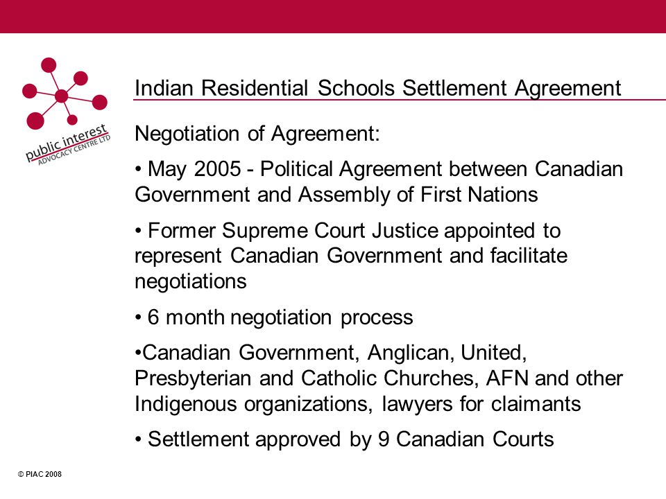 © PIAC 2008 Indian Residential Schools Settlement Agreement Negotiation of Agreement: May 2005 - Political Agreement between Canadian Government and Assembly of First Nations Former Supreme Court Justice appointed to represent Canadian Government and facilitate negotiations 6 month negotiation process Canadian Government, Anglican, United, Presbyterian and Catholic Churches, AFN and other Indigenous organizations, lawyers for claimants Settlement approved by 9 Canadian Courts