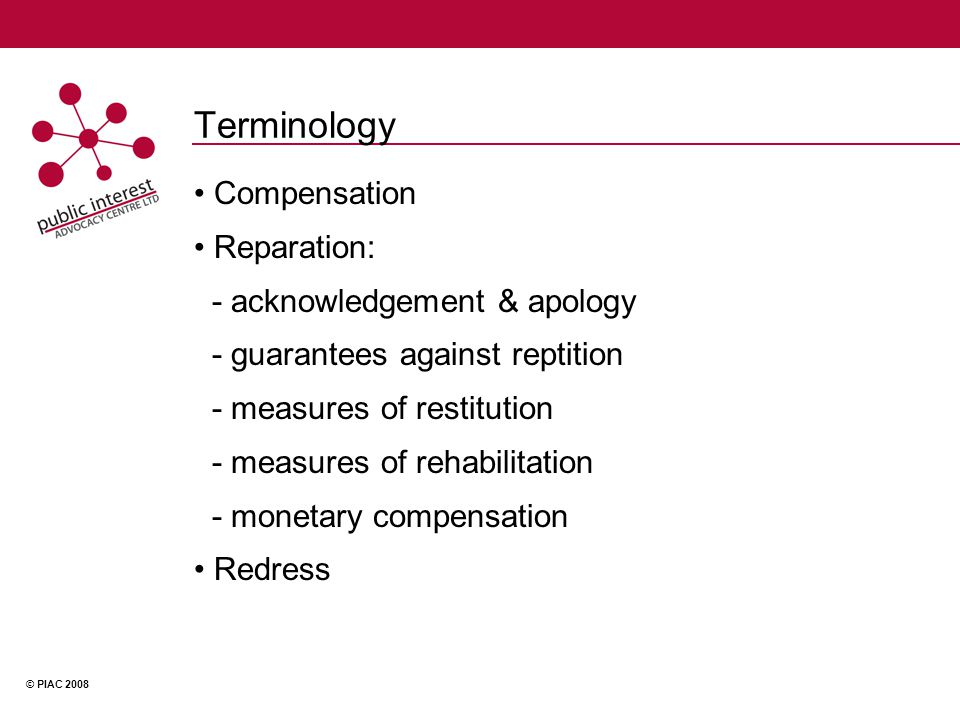 © PIAC 2008 Terminology Compensation Reparation: - acknowledgement & apology - guarantees against reptition - measures of restitution - measures of rehabilitation - monetary compensation Redress