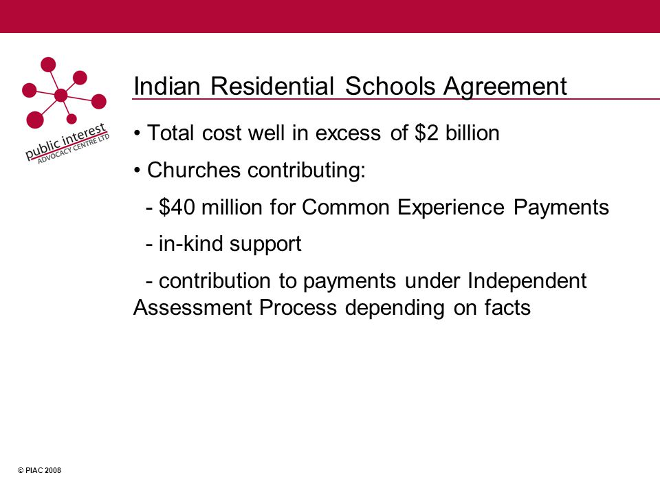 © PIAC 2008 Indian Residential Schools Agreement Total cost well in excess of $2 billion Churches contributing: - $40 million for Common Experience Payments - in-kind support - contribution to payments under Independent Assessment Process depending on facts