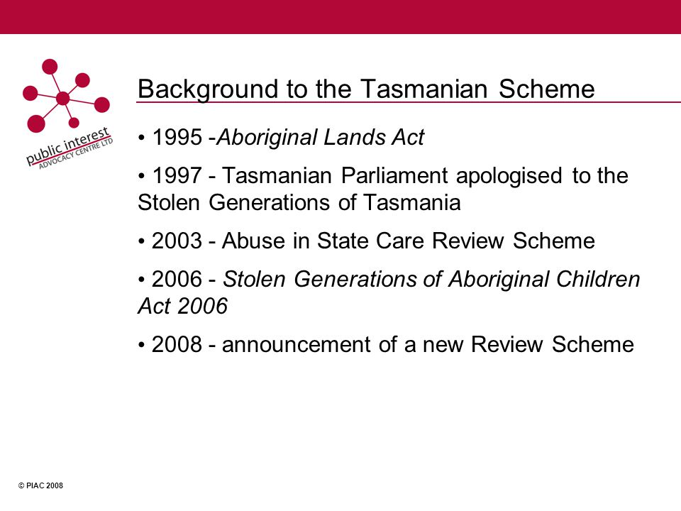 © PIAC 2008 Background to the Tasmanian Scheme 1995 -Aboriginal Lands Act 1997 - Tasmanian Parliament apologised to the Stolen Generations of Tasmania 2003 - Abuse in State Care Review Scheme 2006 - Stolen Generations of Aboriginal Children Act 2006 2008 - announcement of a new Review Scheme