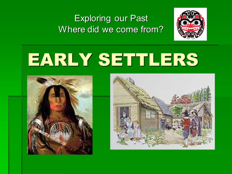 Looking back in time  People have always lived in the place we call Canada True False  Different groups of people moved here at different times True False  Aboriginals or first nations have lived here for hundreds of years True False  Later, other people came called settlers or pioneers True False True/False.