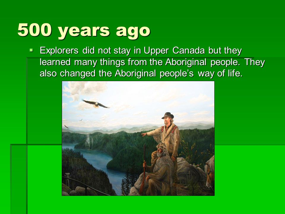 500 years ago  Explorers did not stay in Upper Canada but they learned many things from the Aboriginal people. They also changed the Aboriginal peopl