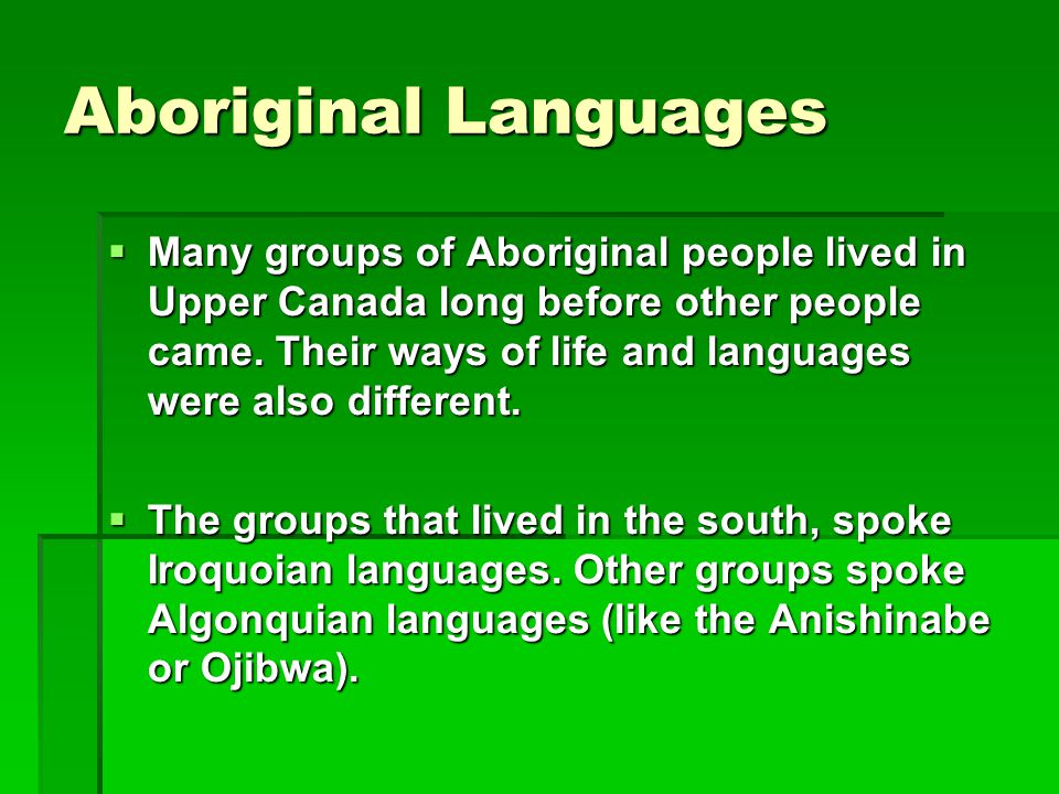 Aboriginal Languages  Many groups of Aboriginal people lived in Upper Canada long before other people came. Their ways of life and languages were als