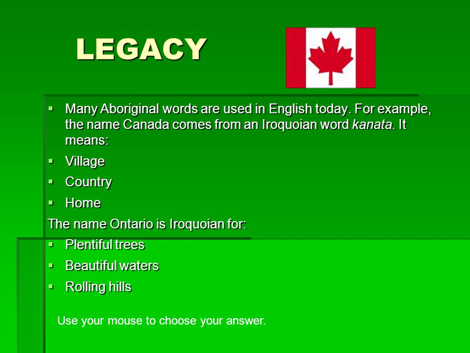 LEGACY  Many Aboriginal words are used in English today. For example, the name Canada comes from an Iroquoian word kanata. It means:  Village  Coun