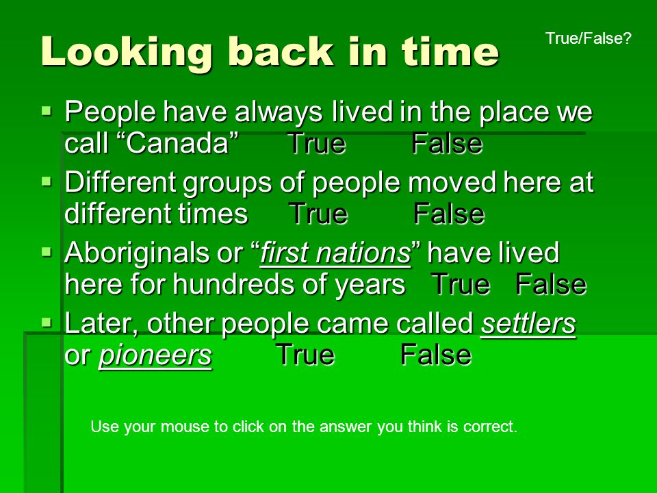 """Looking back in time  People have always lived in the place we call """"Canada"""" True False  Different groups of people moved here at different times Tr"""