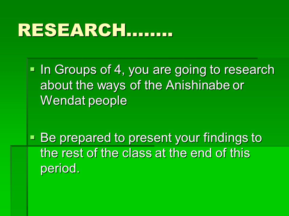 RESEARCH……..  In Groups of 4, you are going to research about the ways of the Anishinabe or Wendat people  Be prepared to present your findings to t