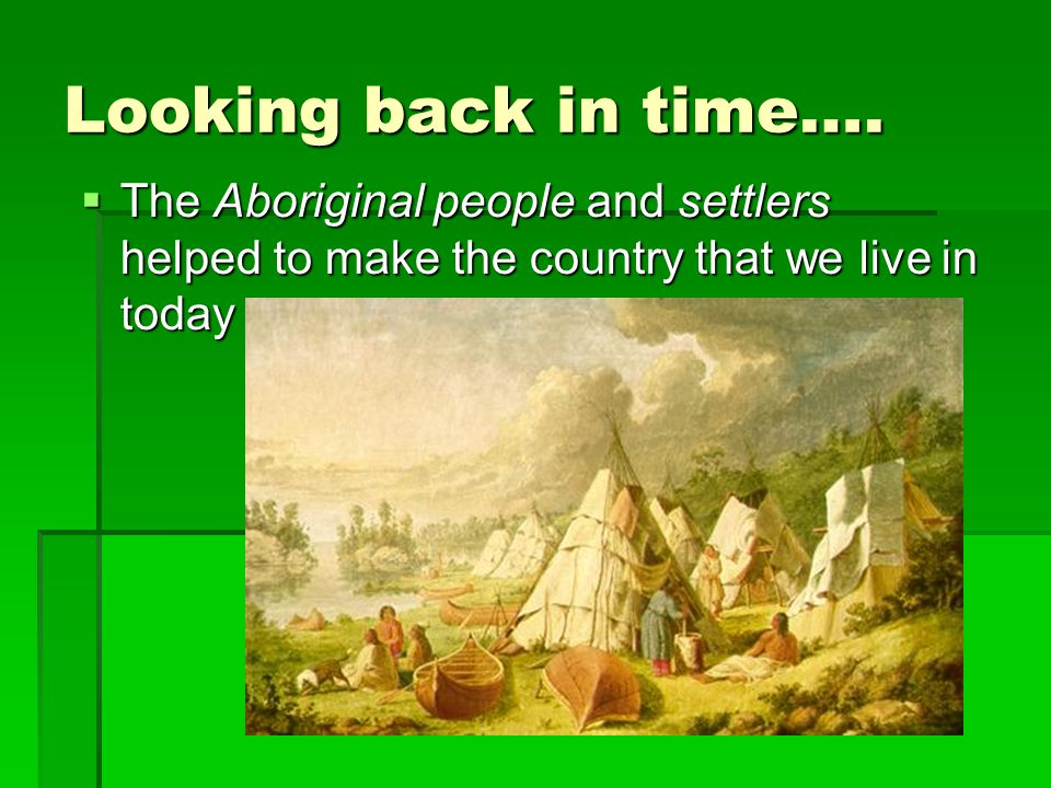 Looking back in time….  The Aboriginal people and settlers helped to make the country that we live in today