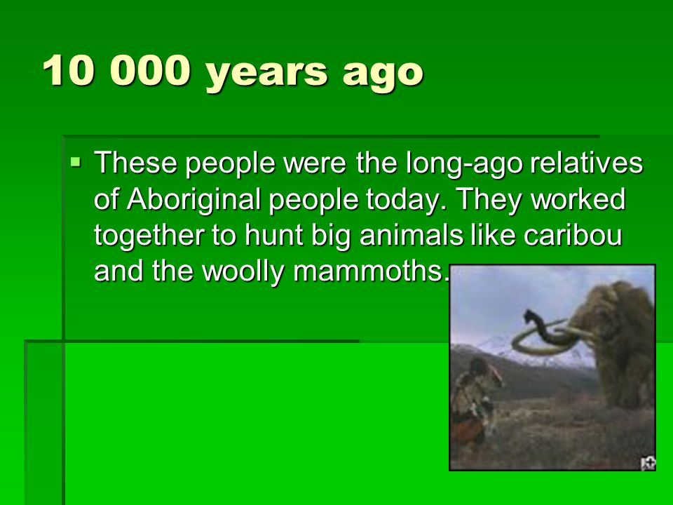 10 000 years ago  These people were the long-ago relatives of Aboriginal people today. They worked together to hunt big animals like caribou and the