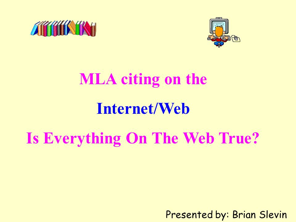 MLA citing on the Internet/Web Is Everything On The Web True? Presented by: Brian Slevin