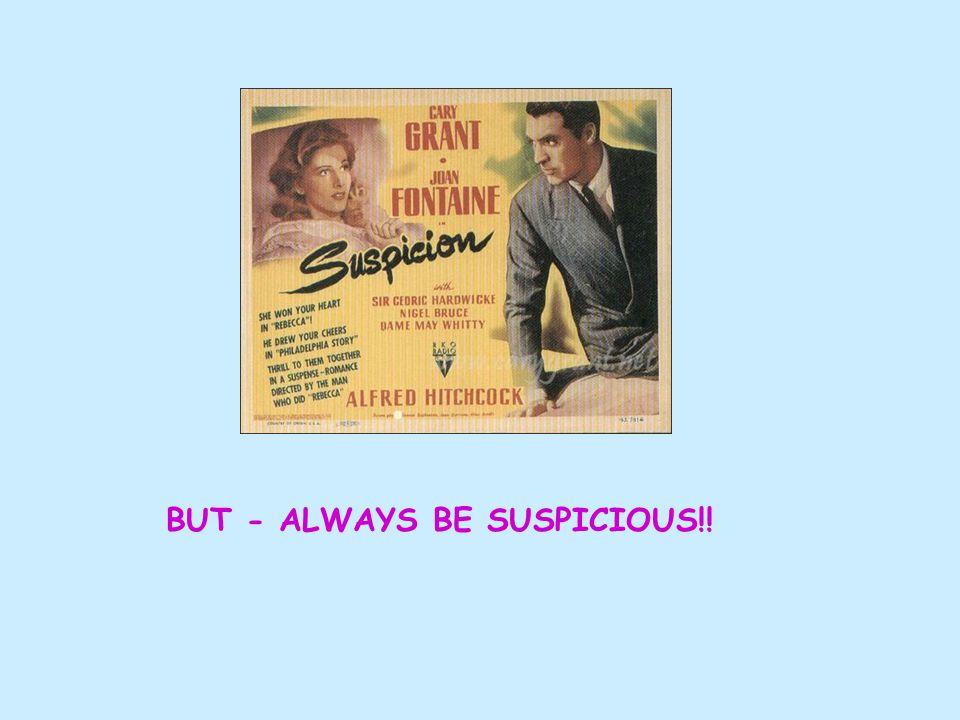 BUT - ALWAYS BE SUSPICIOUS!!