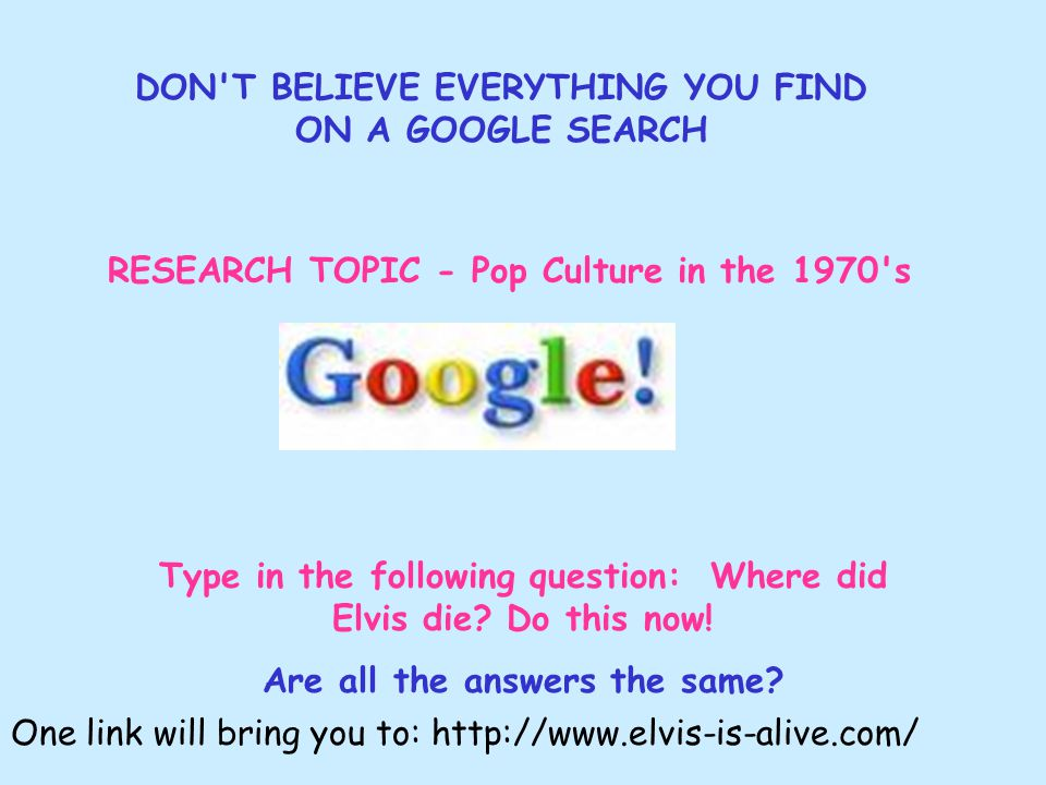 DON T BELIEVE EVERYTHING YOU FIND ON A GOOGLE SEARCH RESEARCH TOPIC - Pop Culture in the 1970 s Type in the following question: Where did Elvis die.